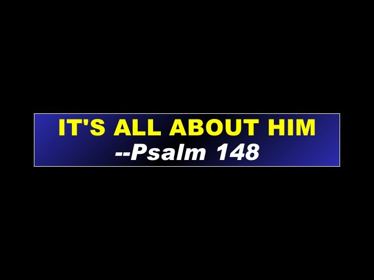 IT'S ALL ABOUT HIM --Psalm 148