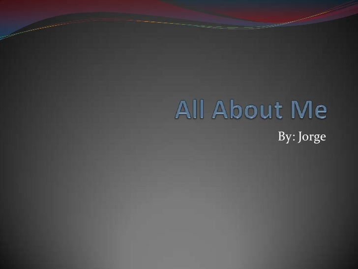 All About Me By: Jorge