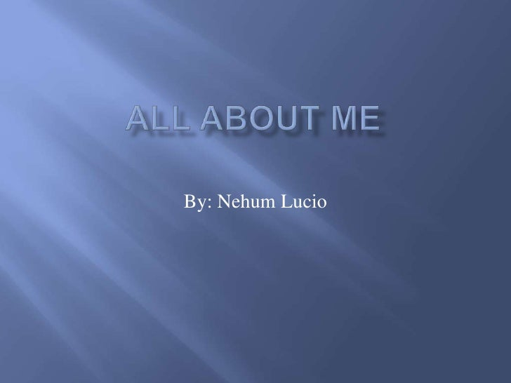 All about me By: Nehum Lucio