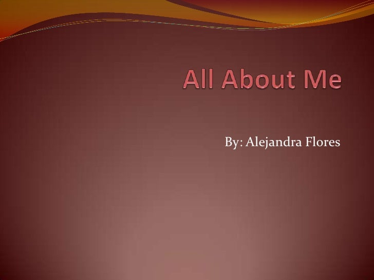 All About Me By: Alejandra Flores