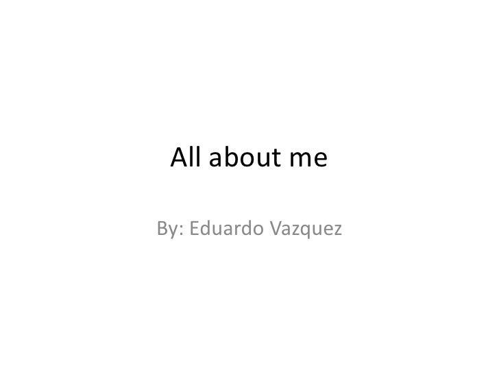 All about me By: Eduardo Vazquez