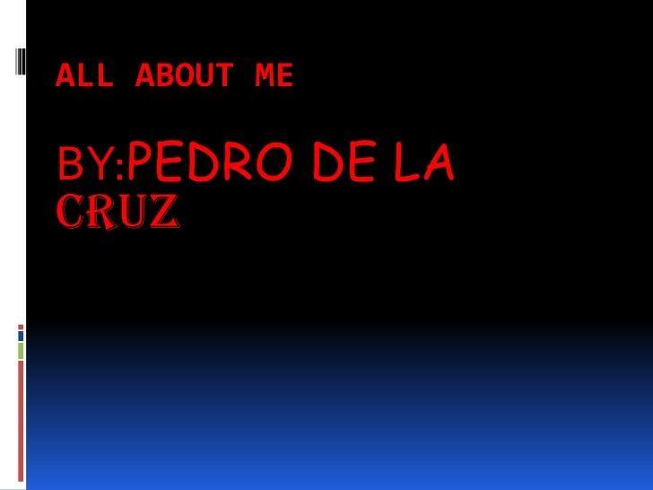 All About Me BY:PEDRO DE LA CRUZ