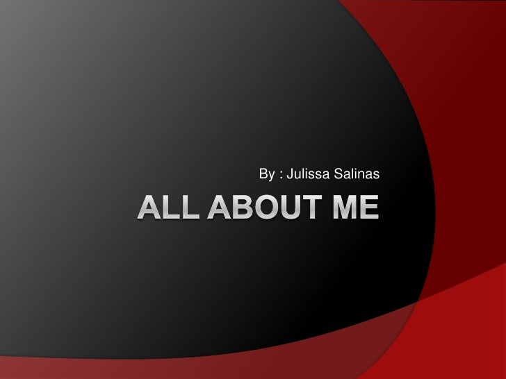 ALL ABOUT ME By : Julissa Salinas