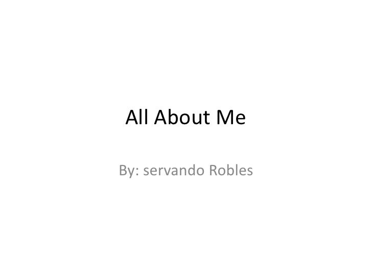 All About Me By: servando Robles