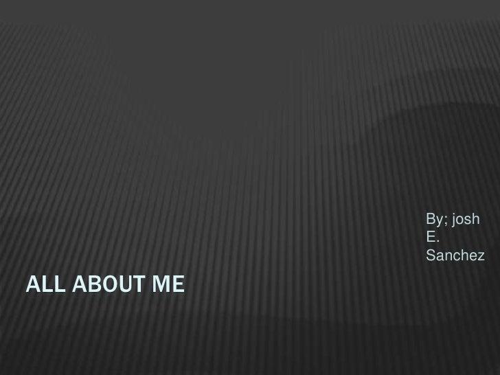 All About Me  By; josh E. Sanchez