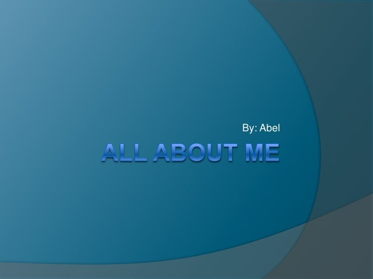 All about Me By: Abel