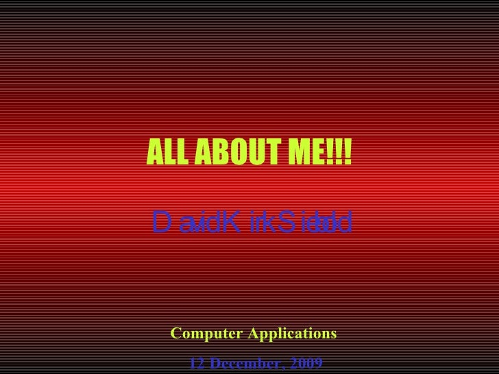 ALL ABOUT ME!!! David Kirk Siebold Computer Applications  12 December, 2009
