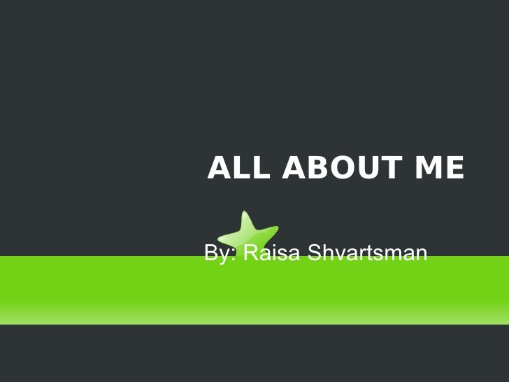 ALL ABOUT ME By: Raisa Shvartsman