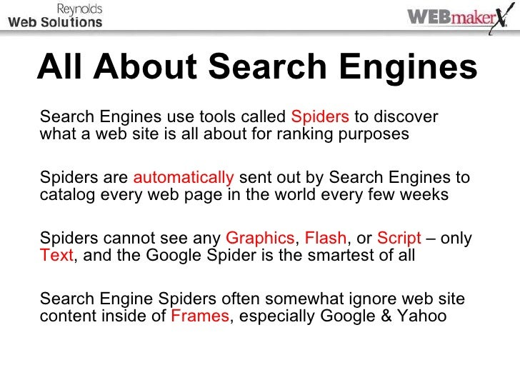 All About Search Engines Search Engines use tools called  Spiders  to discover what a web site is all about for ranking pu...
