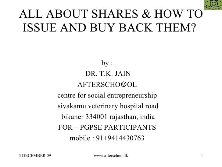 ALL ABOUT SHARES & HOW TO ISSUE AND BUY BACK THEM?  by :  DR. T.K. JAIN AFTERSCHO ☺ OL  centre for social entrepreneurship...