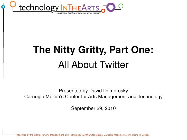 The Nitty Gritty, Part One:<br />All About Twitter<br />Presented by David Dombrosky<br />Carnegie Mellon's Center for Art...