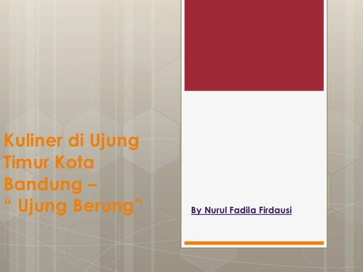 """Kuliner di UjungTimur KotaBandung –"""" Ujung Berung""""    By Nurul Fadila Firdausi"""
