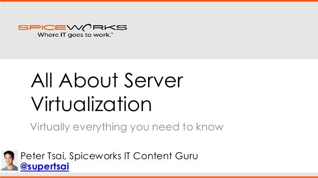 All About Server Virtualization Virtually everything you need to know Peter Tsai, Spiceworks IT Content Guru @supertsai