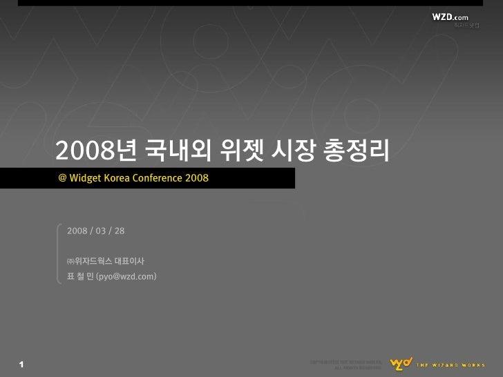 2008년 국내외 위젯 시장 총정리     @ Widget Korea Conference 2008          2008 / 03 / 28        ㈜위자드웍스 대표이사      표 철 민 (pyo@wzd.com)...