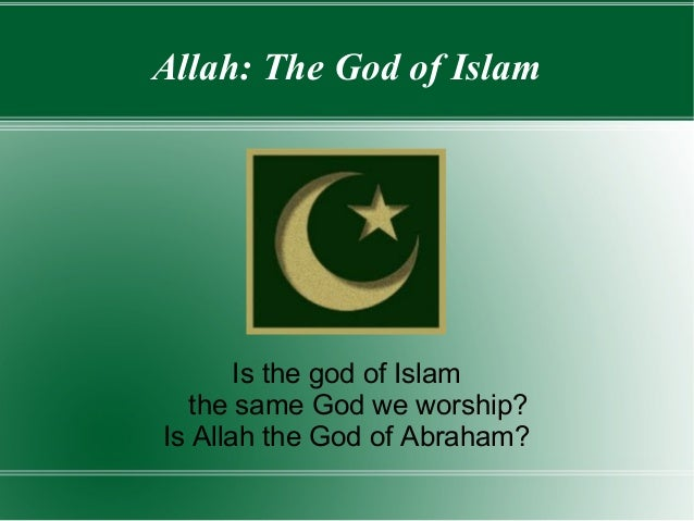 Allah: The God of Islam       Is the god of Islam   the same God we worship?Is Allah the God of Abraham?
