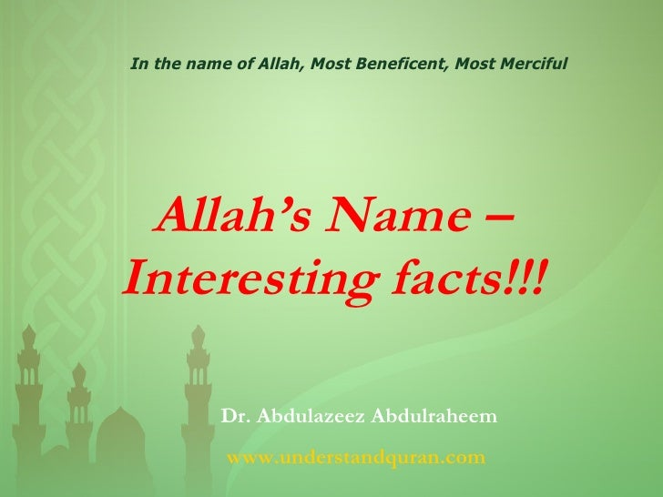 Allah's Name – Interesting facts!!! In the name of Allah, Most Beneficent, Most Merciful Dr. Abdulazeez Abdulraheem www.un...