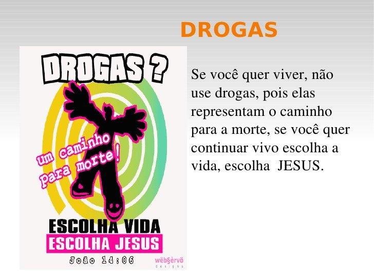 DROGAS <ul><li>Se você quer viver, não use drogas, pois elas representam o caminho para a morte, se você quer continuar vi...