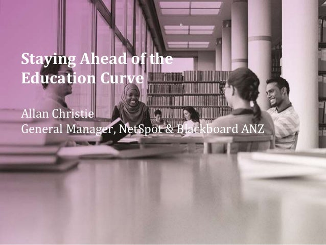 ® Staying Ahead of the Education Curve Allan Christie General Manager, NetSpot & Blackboard ANZ