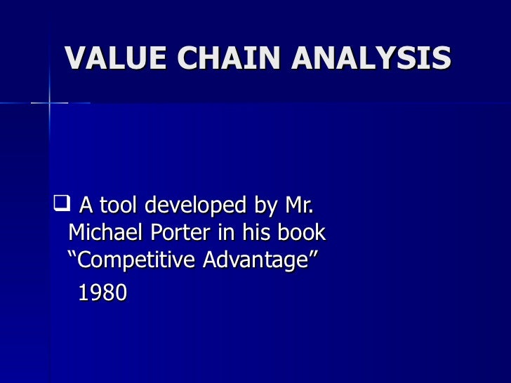 "VALUE CHAIN ANALYSIS <ul><ul><li>A tool developed by Mr. Michael Porter in his book ""Competitive Advantage"" </li></ul></ul..."