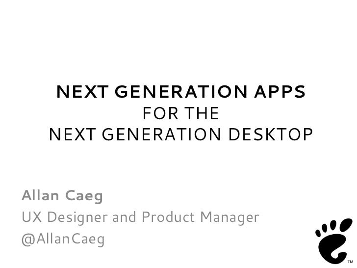 NEXT GENERATION APPS           FOR THE   NEXT GENERATION DESKTOPAllan CaegUX Designer and Product Manager@AllanCaeg