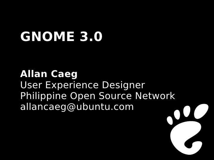 GNOME 3.0  Allan Caeg User Experience Designer Philippine Open Source Network allancaeg@ubuntu.com