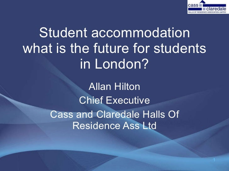 Student accommodation what is the future for students in London? Allan Hilton Chief Executive Cass and Claredale Halls Of ...