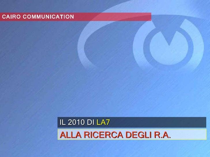 CAIRO COMMUNICATION IL 2010 DI   LA7   ALLA RICERCA DEGLI R.A.