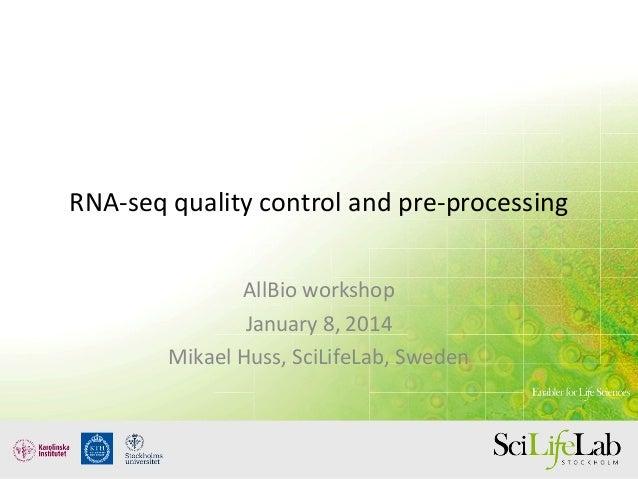 RNA-seq quality control and pre-processing AllBio workshop January 8, 2014 Mikael Huss, SciLifeLab, Sweden
