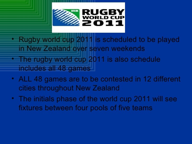 <ul><li>Rugby world cup 2011 is scheduled to be played in New Zealand over seven weekends </li></ul><ul><li>The rugby worl...