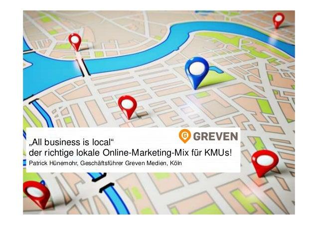 """1 """"All business is local"""" der richtige lokale Online-Marketing-Mix für KMUs! Patrick Hünemohr, Geschäftsführer Greven Medi..."""