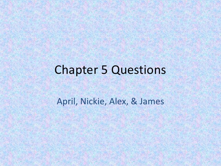 Chapter 5 Questions<br />April, Nickie, Alex, & James<br />