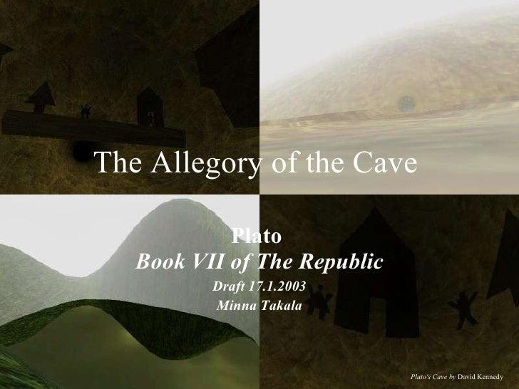 The Allegory of the Cave  Plato   Book VII of The Republic Draft 17.1.2003 Minna Takala Plato's Cave by  David Kennedy