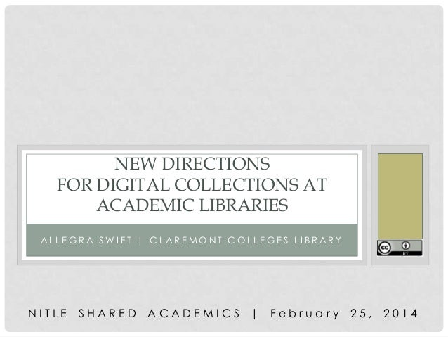 NEW DIRECTIONS FOR DIGITAL COLLECTIONS AT ACADEMIC LIBRARIES ALLEGRA SWIFT | CLAREMONT COLLEGES LIBRARY  NITLE  SHARED  AC...