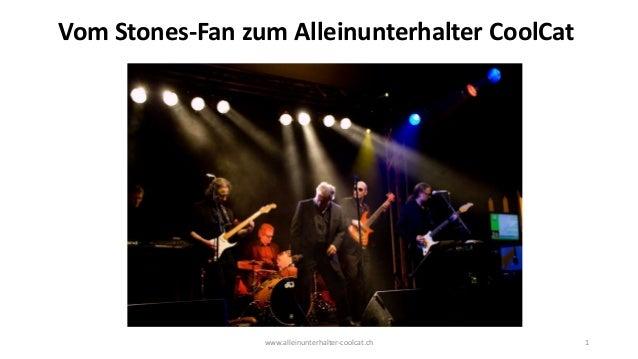 www.alleinunterhalter-coolcat.ch 1 Vom Stones-Fan zum Alleinunterhalter CoolCat