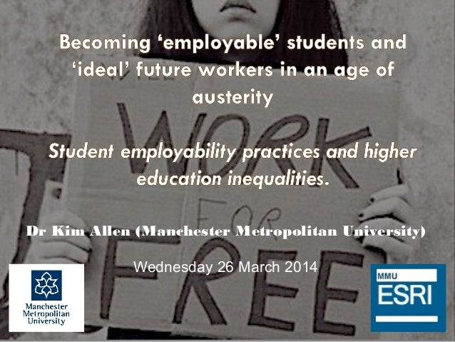 Becoming 'employable' students and 'ideal' future workers in an age of austerity: Student employability practices and higher education inequalities - KIm Allen