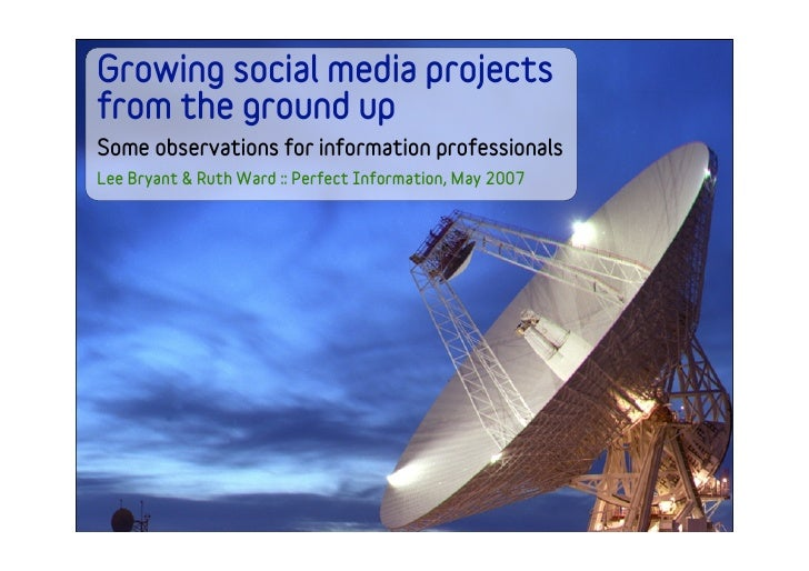 Growing social media projects from the ground up Some observations for information professionals Lee Bryant & Ruth Ward ::...