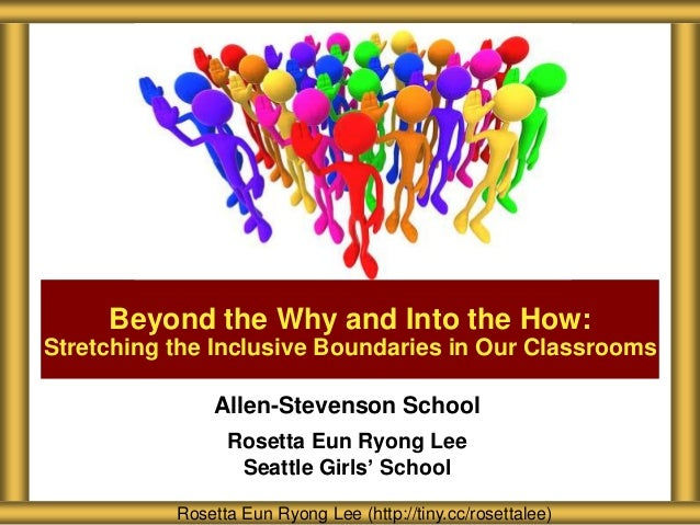 Allen-Stevenson School Rosetta Eun Ryong Lee Seattle Girls' School Beyond the Why and Into the How: Stretching the Inclusi...
