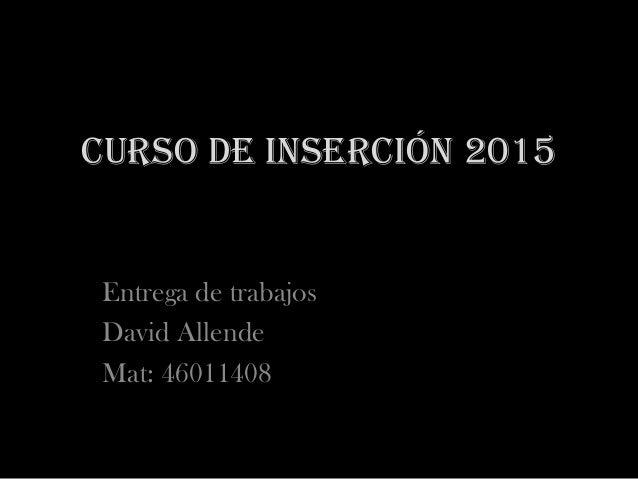 Curso de inserción 2015 Entrega de trabajos David Allende Mat: 46011408