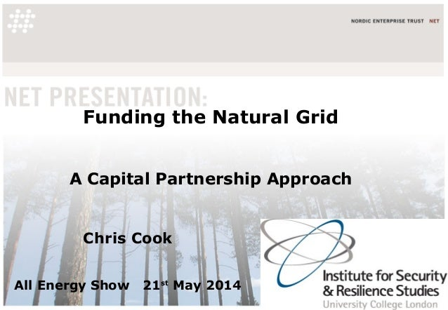 Funding the Natural Grid A Capital Partnership Approach Chris Cook All Energy Show 21st May 2014