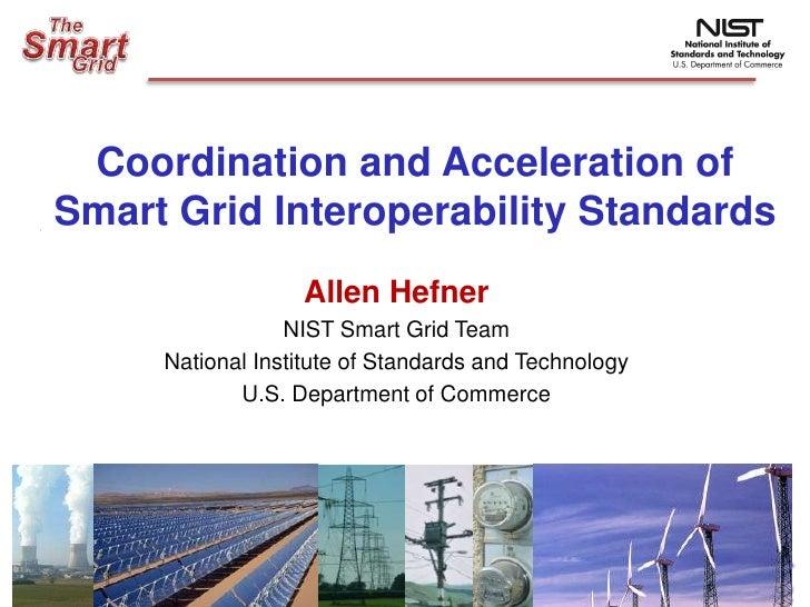 Coordination and Acceleration of  Smart Grid Interoperability Standards<br />Allen Hefner<br />NIST Smart Grid Team<br />N...