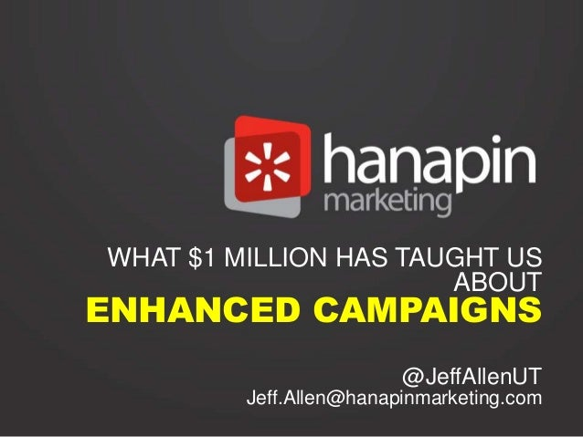 WHAT $1 MILLION HAS TAUGHT US ABOUT  ENHANCED CAMPAIGNS  @JeffAllenUT Jeff.Allen@hanapinmarketing.com
