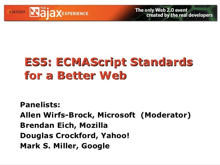 ES5: ECMAScript Standards for a Better Web Panelists: Allen Wirfs-Brock, Microsoft  (Moderator) Brendan Eich, Mozilla Doug...