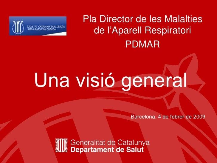 Pla Director de les Malalties de l'Aparell Respiratori PDMAR Una visió general Barcelona, 4 de febrer de 2009