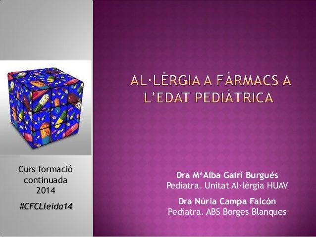 Curs formació continuada 2014  Dra MªAlba Gairí Burgués Pediatra. Unitat Al·lèrgia HUAV  #CFCLleida14  Dra Núria Campa Fal...