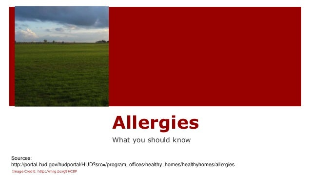 Allergies What you should know Sources: http://portal.hud.gov/hudportal/HUD?src=/program_offices/healthy_homes/healthyhome...
