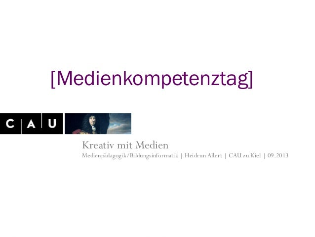 Kreativ mit Medien Medienpädagogik/Bildungsinformatik | HeidrunAllert | CAU zu Kiel | 09.2013 [Medienkompetenztag]