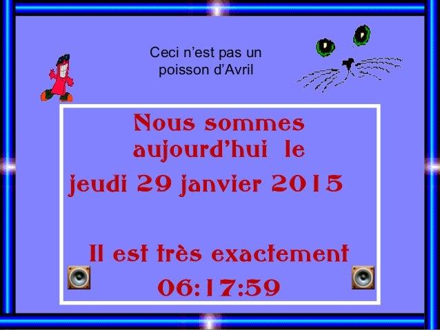 Nous sommes aujourd'hui le jeudi 29 janvier 2015 Il est très exactement 06:17:59 Ceci n'est pas un poisson d'Avril