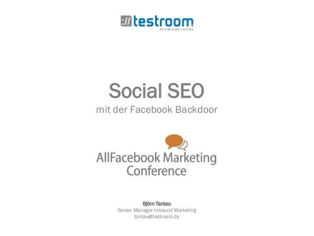 Social SEO mit der Facebook Backdoor Björn Tantau Senior Manager Inbound Marketing tantau@testroom.de