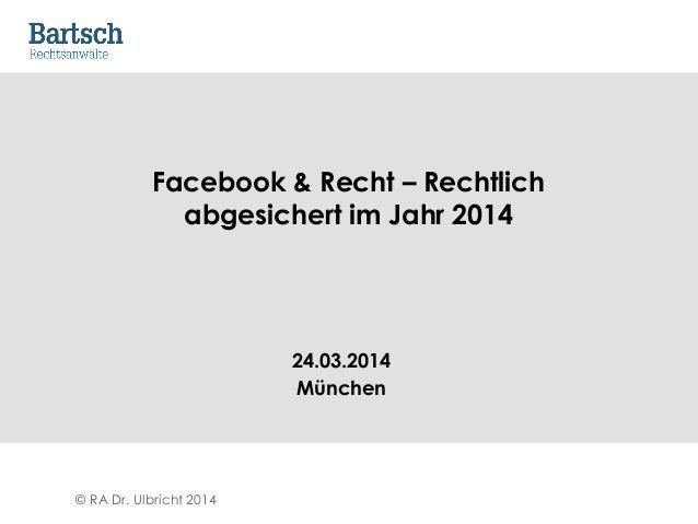 © RA Dr. Ulbricht 2014 Facebook & Recht – Rechtlich abgesichert im Jahr 2014 24.03.2014 München