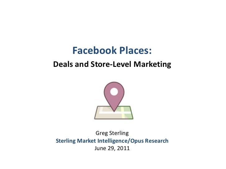 Facebook Places: <br />Deals and Store-Level Marketing<br />Greg Sterling<br />Sterling Market Intelligence/Opus Research<...